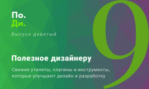 Полезное дизайнеру / разработчику. Свежие утилиты и инструменты для ускорения работы. Выпуск № 9