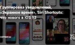 Группировка уведомлений, «Экранное время», Siri Shortcuts: что нового в iOS 12