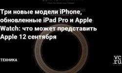 Три новые модели iPhone, обновленные iPad Pro и Apple Watch: что может представить Apple 12 сентября