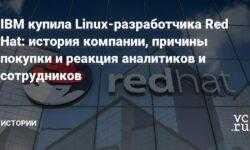 IBM купила Linux-разработчика Red Hat: история компании, причины покупки и реакция аналитиков и сотрудников