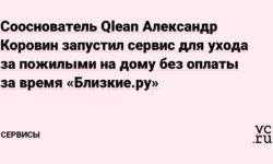 Сооснователь Qlean Александр Коровин запустил сервис для ухода за пожилыми на дому без оплаты за время «Близкие.ру»
