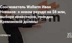 Сооснователь Wallarm Иван Новиков: о новом раунде на $8 млн, выборе инвесторов, трендах Кремниевой долины