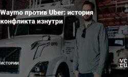 Waymo против Uber: история конфликта изнутри