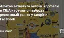 Amazon захватила онлайн-торговлю в США и готовится забрать рекламный рынок у Google и Facebook