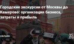 Городские экскурсии от Москвы до Кемерово: организация бизнеса, затраты и прибыль