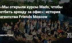 «Мы открыли курсы Mads, чтобы отбить аренду за офис»: история агентства Friends Moscow