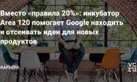 Вместо «правила 20%»: инкубатор Area 120 помогает Google находить и отсеивать идеи для новых продуктов