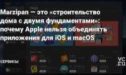 Marzipan — это «строительство дома с двумя фундаментами»: почему Apple нельзя объединять приложения для iOS и macOS