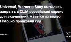 Universal, Warner и Sony пытались закрыть в США российский сервис для скачивания музыки из видео Flvto, но проиграли суд