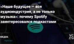 «Наше будущее — вся аудиоиндустрия, а не только музыка»: почему Spotify заинтересовался подкастами