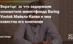Вкратце: за что задержали основателя инвестфонда Baring Vostok Майкла Калви и чем известна его компания