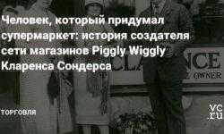 Человек, который придумал супермаркет: история создателя сети магазинов Piggly Wiggly Кларенса Сондерса