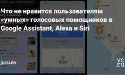 Что не нравится пользователям «умных» голосовых помощников в Google Assistant, Alexa и Siri