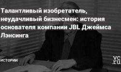 Талантливый изобретатель, неудачливый бизнесмен: история основателя компании JBL Джеймса Лэнсинга