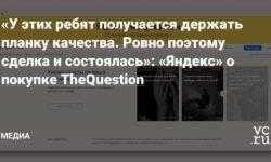 «У этих ребят получается держать планку качества. Ровно поэтому сделка и состоялась»: «Яндекс» о покупке TheQuestion