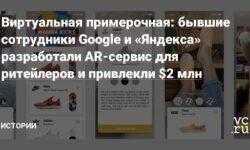 Виртуальная примерочная: бывшие сотрудники Google и «Яндекса» разработали AR-сервис для ритейлеров и привлекли $2 млн