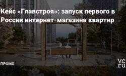 Кейс «Главстроя»: запуск первого в России интернет-магазина квартир