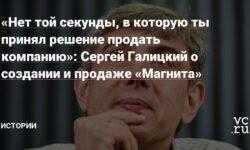 «Нет той секунды, в которую ты принял решение продать компанию»: Сергей Галицкий о создании и продаже «Магнита»