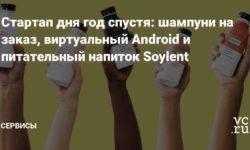 Стартап дня год спустя: шампуни на заказ, виртуальный Android и питательный напиток Soylent
