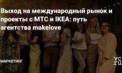 Выход на международный рынок и проекты с МТС и IKEA: путь агентства makelove