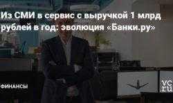 Из СМИ в сервис с выручкой 1 млрд рублей в год: эволюция «Банки.ру»