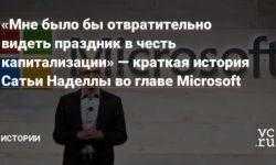 «Мне было бы отвратительно видеть праздник в честь капитализации» — краткая история Сатьи Наделлы во главе Microsoft