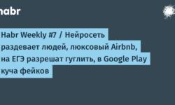 Habr Weekly #7 / Нейросеть раздевает людей, люксовый Airbnb, на ЕГЭ разрешат гуглить, в Google Play куча фейков
