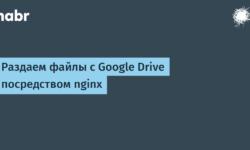 [Из песочницы] Раздаем файлы с Google Drive посредством nginx
