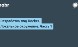 [Из песочницы] Разработка под Docker. Локальное окружение. Часть 1