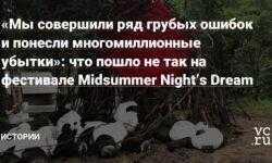 «Мы совершили ряд грубых ошибок и понесли многомиллионные убытки»: что пошло не так на фестивале Midsummer Night's Dream