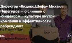 Директор «Яндекс.Шефа» Михаил Перегудов — о слиянии с «Яндексом», культуре внутри компании и эффективности ребрендинга