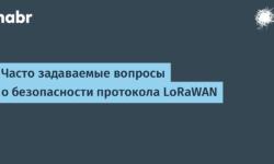 [Из песочницы] Часто задаваемые вопросы о безопасности протокола LoRaWAN
