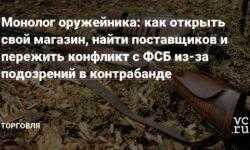 Монолог оружейника: как открыть свой магазин, найти поставщиков и пережить конфликт с ФСБ из-за подозрений в контрабанде