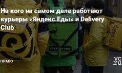 На кого на самом деле работают курьеры «Яндекс.Еды» и Delivery Club