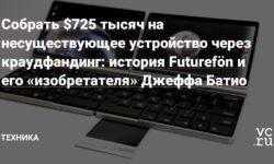 Собрать $725 тысяч на несуществующее устройство через краудфандинг: история Futurefön и его «изобретателя» Джеффа Батио