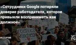 «Сотрудники Google потеряли доверие работодателя, которое привыкли воспринимать как должное»