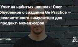 Учит на набитых шишках: Олег Якубенков о создании Go Practice — реалистичного симулятора для продакт-менеджеров