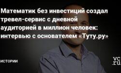 Математик без инвестиций создал тревел-сервис с дневной аудиторией в миллион человек: интервью с основателем «Туту.ру»