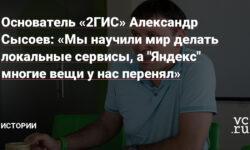 """Основатель «2ГИС» Александр Сысоев: «Мы научили мир делать локальные сервисы, а """"Яндекс"""" многие вещи у нас перенял»"""