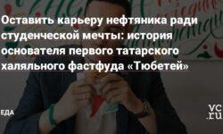 Оставить карьеру нефтяника ради студенческой мечты: история основателя первого татарского халяльного фастфуда «Тюбетей»