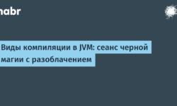 [Перевод] Виды компиляции в JVM: сеанс черной магии с разоблачением