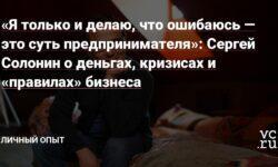 «Я только и делаю, что ошибаюсь — это суть предпринимателя»: Сергей Солонин о деньгах, кризисах и «правилах» бизнеса