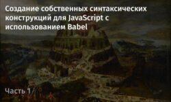 [Перевод] Создание собственных синтаксических конструкций для JavaScript с использованием Babel. Часть 1