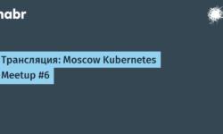 Трансляция: Moscow Kubernetes Meetup #6