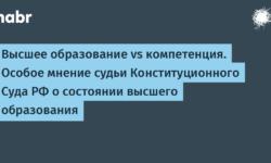 Высшее образование vs компетенция. Особое мнение судьи Конституционного Суда РФ о состоянии высшего образования