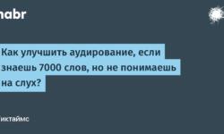 [Из песочницы] Как улучшить аудирование, если знаешь 7000 слов, но не понимаешь на слух?