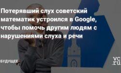 Потерявший слух советский математик устроился в Google, чтобы помочь другим людям с нарушениями слуха и речи