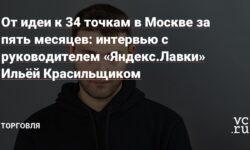 От идеи к 34 точкам в Москве за пять месяцев: интервью с руководителем «Яндекс.Лавки» Ильёй Красильщиком