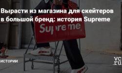 Вырасти из магазина для скейтеров в большой бренд: история Supreme