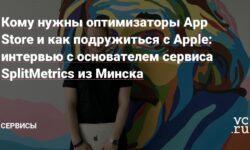 Кому нужны оптимизаторы App Store и как подружиться с Apple: интервью с основателем сервиса SplitMetrics из Минска